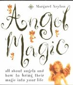 Angel Magic : All about Angels and How to Bring Their Magic into Your Life