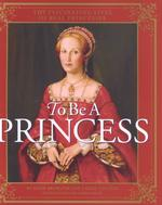 To Be a Princess : The Fascinating Lives of Real Princesses