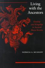 Living with the Ancestors : Kinship and Kingship in Ancient Maya Society