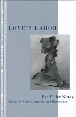 Love's Labor : Essays on Women, Equality, and Dependency (Thinking Gender)