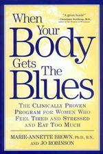 When Your Body Gets the Blues : The Clinically Proven Program for Women Who Feel Tired and Stressed and Eat Too Much (Reprint)
