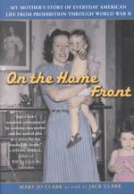 On the Home Front : My Mother's Story of Everyday American Life from Prohibition through World War II