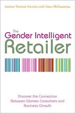 The Gender Intelligent Retailer : Discovering the Indisputable Connection between Women Consumers and Remarkable Business Growth