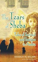 Tears of Sheba : Tales of Survival and Intrigue in Arabia -- Hardback