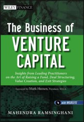 The Business of Venture Capital : Insights from Leading Practitioners on the Art of Raising a Fund, Deal Structuring, Value Creation, and Exit Strateg