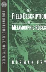 The Field Description of Metamorphic Rocks (Geological Society of London Professional Handbook Series)
