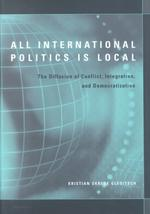 All International Politics Is Local : The Diffusion of Conflict, Integration, and Democratization