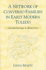 A Network of Converso Families in Early Modern Toledo : Assimilating a Minority (History, Languages, and Cultures of the Spanish and Portuguese Worlds