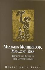 Managing Motherhood, Managing Risk : Fertility and Danger in West Central Tanzania