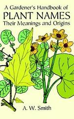 A Gardener's Handbook of Plant Names : Their Meanings and Origins (Reprint)