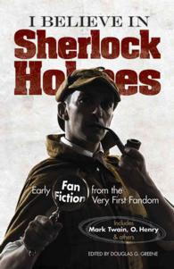 I Believe in Sherlock Holmes : Early Fan Fiction from the Very First Fandom