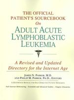 The Official Patient's Sourcebook on Adult Acute Lymphoblastic Leukemia : A Revised and Updated Directory for the Internet Age