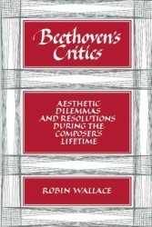 Beethoven's Critics : Aesthetic Dilemmas and Resolutions during the Composer's Lifetime (Reprint)