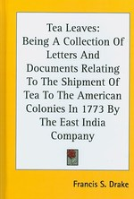 Tea Leaves : Being a Collection of Letters and Documents Relating to the Shipment of Tea to the American Colonies in 1773 by the East India Company