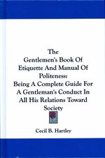 The Gentlemen's Book of Etiquette and Manual of Politeness : Being a Complete Guide for a Gentleman's Conduct in All His Relations toward Society