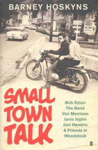 Small Town Talk: Bob Dylan, the Band, Van Morrison, Janis Joplin, Jimi Hendrix & Friends in the Wild Years of Woodstock (Main)
