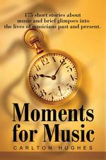 Moments for Music: 175 Short Stories about Music and Brief Glimpses Into the Lives of Musicians Past and Present.