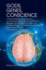 Gods, Genes, Conscience : A Socio-intellectual Survey of Our Dynamic Mind, Life, All Creations in between and Beyond (1ST)