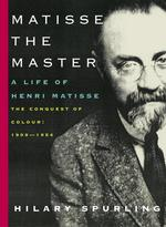 Matisse the Master : A Life of Henri Matisse: the Conquest of Colour: 1909-1954