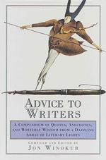 Advice to Writers : A Compendium of Quotes, Anecdotes, and Writerly Wisdom from a Dazzling Array of Literary Lights (1ST)