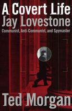 A Covert Life : Jay Lovestone Communist, Anti-Communist, and Spymaster