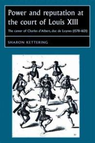 ルイ13世の宮廷における権力と風評<br>Power and Reputation at the Court of Louis XIII : The Career of Charles D'albert, Duc De Luynes 1578-1621 (Studies in Early Modern European History)