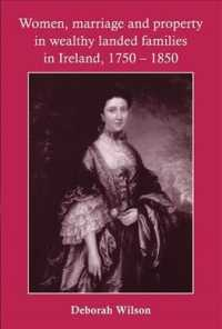 Women, Marriage and Property in Wealthy Landed Families in Ireland, 1750-1850 (1ST)