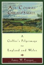 All Courses Great and Small : A Golfer's Pilgrimage to England and Wales