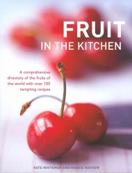 Fruit in the Kitchen : A Comprehensive Directory of the Fruits of the World with over 100 Tempting Recipes
