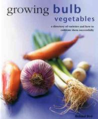 Growing Bulb Vegetables : A Directory of Varieties and How to Cultivate Them Successfully