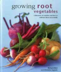 Growing Root Vegetables : A Directory of Varieties and How to Cultivate Them Successfully