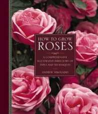 How to Grow Roses : A Comprehensive Illustrated Directory of Types and Techniques (COM ILL)