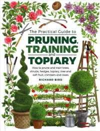 The Practical Guide to Pruning, Training and Topiary : How to Prune and Train Trees, Shrubs, Hedges, Topiary, Tree and Soft Fruit, Climbers and Roses