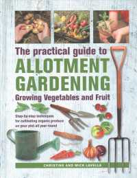 Practical Guide to Allotment Gardening : Growing Vegetables and Fruit: Step-by-step Techniques for Cultivating Organic Produce on Your Plot All Year R