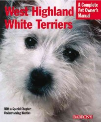 West Highland White Terriers : Everything about Purchase, Care, Nutrition, Special Activities, and Health Care (Complete Pet Owner's Manual)