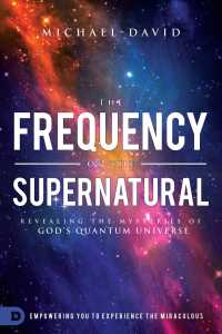The Frequency of the Supernatural : Revealing the Mysteries of God's Quantum Universe