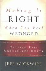 Making It Right When You Feel Wronged : Getting Past Unresolved Hurts