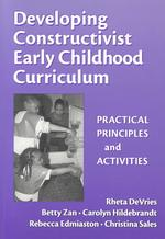 Developing Constructivist Early Childhood Curriculum : Practical Principals and Activities (Early Childhood Education, 81)