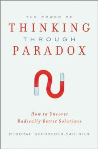 The Power of Thinking through Paradox : How to Uncover Radically Better Solutions