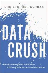 Data Crush : How the Information Tidal Wave Is Driving New Business Opportunities