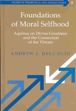 Foundations of Moral Selfhood : Aquinas on Divine Goodness and the Connection of the Virtues (Studies in Theoretical and Applied Ethics, V. 8)