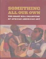 Something All Our Own : The Grant Hill Collection of African American Art