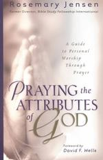 Praying the Attributes of God : A Guide to Personal Worship through Prayer