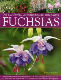 The Illustrated Gardener's Guide to Growing Fuchsias : The Complete Guide to Cultivating Fuchsias, with Step-by-Step Gardening Techniques, an Illustra