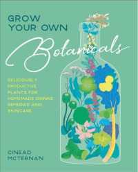 Grow Your Own Botanicals : Deliciously Productive Plants for Homemade Drinks, Remedies and Skincare