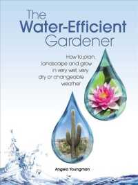 The Water-efficient Gardener : How to Plan, Landscape and Grow in Very Wet, Very Dry, or Changeable Weather