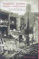 Tearing Down Prague's Jewish Town : Ghetto Clearance and the Legacy of Middle-Class Ethnic Politics around 1900 (East European Monographs, No. Dcxviii