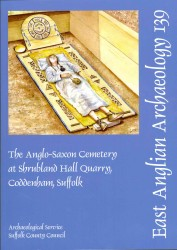 The Anglo-Saxon Cemetery at Shrubland Hall Quarry, Coddenham, Suffolk (East Anglian Archaeology Monograph)