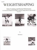 Weightshaping : Body Sculpting and Human Performance : an Instruction Manual for Weight Training, Eating Behavior and Aerobic Exercise