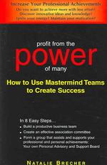 Profit from the Power of Many : How to Use Mastermind Teams to Create Success